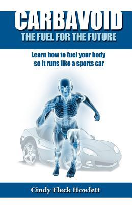 Carbavoid the Fuel for the Future: Learn How to Fuel Your Body So It Runs Like a Sports Car