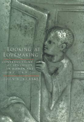 Looking at Lovemaking: Constructions of Sexuality in Roman Art 100 BC-AD 250
