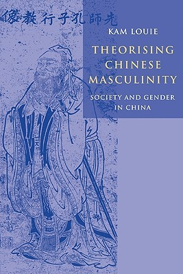 Theorising Chinese Masculinity: Society and Gender in China