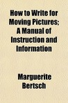 How to Write for Moving Pictures; A Manual of Instruction and Information