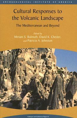 Cultural Responses to the Volcanic Landscape: The Mediterranean and Beyond (Aia Colloquia and Conference Papers, 8) (Colloquia and Conference Papers)