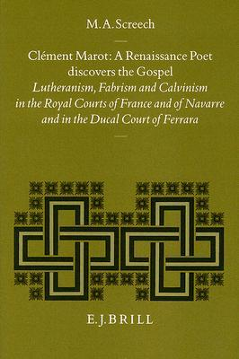 Climent Marot, a Renaissance Poet Discovers the Gospel: Lutheranism, Fabrism and Calvinism in the Royal Courts of France and of Navarre and in the Ducal Court of Ferrara