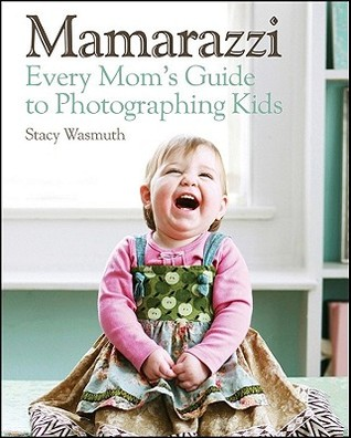 Mamarazzi: A Mother's Guide to Children's Photography