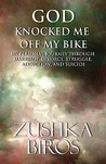 God Knocked Me Off My Bike: My Personal Journey Through Marriage, Divorce, Struggle, Addiction, and Suicide