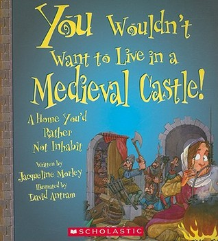 You Wouldn't Want to Live in a Medieval Castle! by Jacqueline Morley