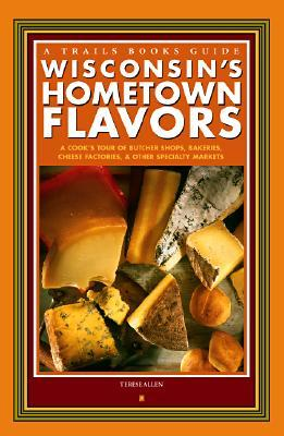 Wisconsin's Hometown Flavors: A Cook's Tour of Butcher Shops, Bakeries, Cheese Factories & Other Specialty Markets