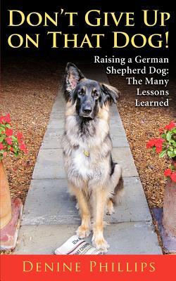 Don't Give Up on That Dog!: Raising a German Shepherd Dog: The Many Lessons Learned
