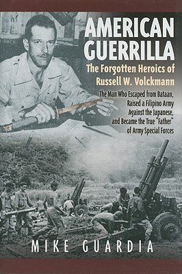 "The Forgotten Heroics of Russell W. Volckmann-the Man Who Escaped from Bataan, Raised a Filipino Army against the Japanese, and became the True ""Father"" of Army Special Forces  - Mike Guardia"
