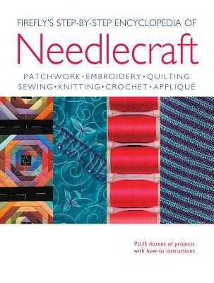 Firefly's Step-By-Step Encyclopedia of Needlecraft: Patchwork, Embroidery, Quilting, Sewing, Knitting, Crochet, Applique