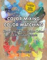 Color Mixing Color Matching: How to Mix Clean, Bright Colors and Beautiful Neutrals