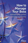 How to Manage Your Boss: Developing the Perfect Working Relationship: Or Colleagues, or Anybody Else You Need to Develop a Good and Profitable Relationship with
