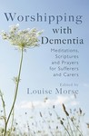Worshipping With Dementia: Meditations, Scriptures And Prayers For Sufferers And Carers