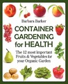 Container Gardening for Health: The 12 Most Important Fruits and Vegetables for Your Organic Garden