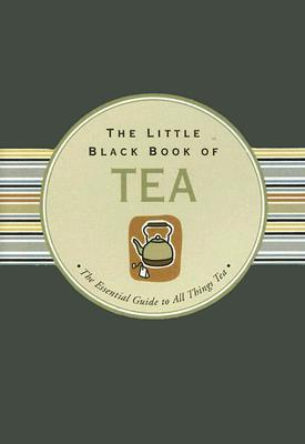 The Little Black Book of Tea: The Essential Guide to All Things Tea