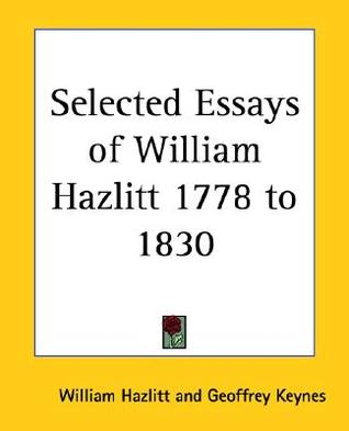 hazlitt essay Hazlitt's an essay on the princieles of human action, published anonymously in  1805, is important in that, first, it marks the beginning of the writing career of.