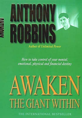 Awaken the Giant Within: How to Take Immediate Control of Your Mental, Emotional, Physical and Financial Destiny