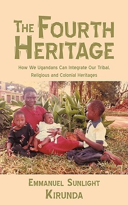 The Fourth Heritage: How We Ugandans Can Integrate Our Tribal, Religious and Colonial Heritages