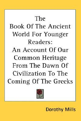 The Book of the Ancient World for Younger Readers: An Account of Our Common Heritage from the Dawn of Civilization to the Coming of the Greeks