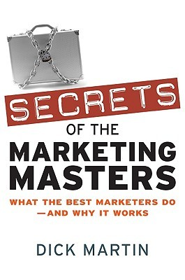 Secrets of the Marketing Masters: What the Best Marketers Do--And Why It Works