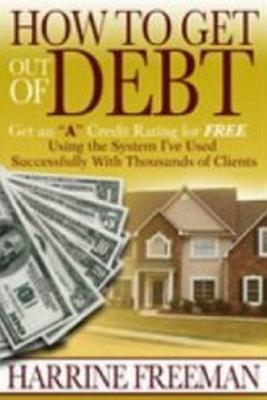 How to Get Out of Debt: Get an a Credit Rating for Free Using the System I've Used Successfully With Thousands of Clients