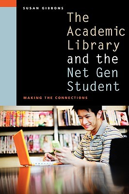 The Academic Library and the Net Gen Student by Susan Gibbons