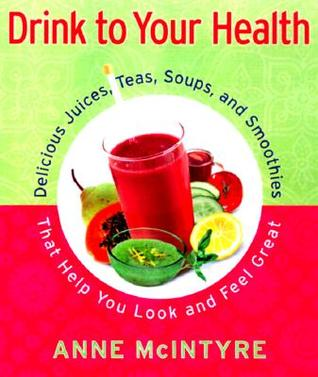 Drink to Your Health: Delicious Juices, Teas, Soups, and Smoothies That Help You Look and Feel Great