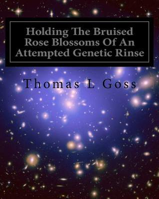 Holding the Bruised Rose Blossoms of an Attempted Genetic Rinse by Thomas L. Goss