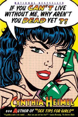 If You Can't Live Without Me, Why Aren't You Dead Yet?! by Cynthia Heimel