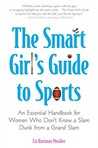 The Smart Girl's Guide to Sports: An Essential Handbook for Women Who Don't Know a Slam Dunk from a Grand Slam