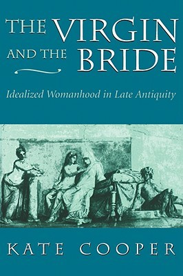 The Virgin and the Bride: Idealized Womanhood in Late Antiquity
