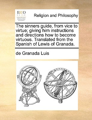 The Sinners Guide, from Vice to Virtue: Giving Him Instructions and Directions How to Become Virtuous. Translated from the Spanish of Lewis of Granada