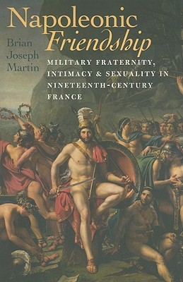 Napoleonic Friendship: Military Fraternity, Intimacy, and Sexuality in Nineteenth-Century France