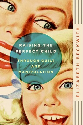 Raising the Perfect Child Through Guilt and Manipulation by Elizabeth Beckwith