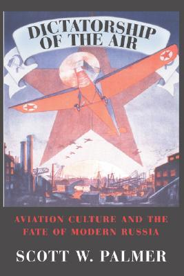 Dictatorship of the Air: Aviation Culture and the Fate of Modern Russia