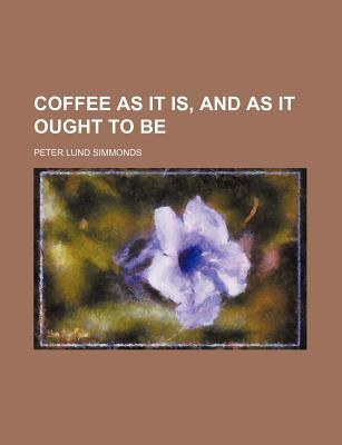 Coffee as It Is, and as It Ought to Be by Peter Lund Simmonds