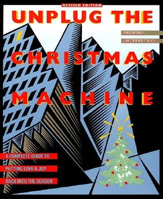 Unplug the Christmas Machine: A Complete Guide to Putting Love and Warmth Back into the Season