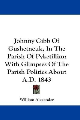Johnny Gibb of Gushetneuk in the Parish of Pyketillim: With Glimpses of the Parish Politics about A.D. 1843