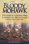 Bloody Mohawk: The French and Indian War & American Revolution on New York's Frontier