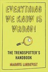 Everything We Know Is Wrong!: The Trendspotter's Handbook