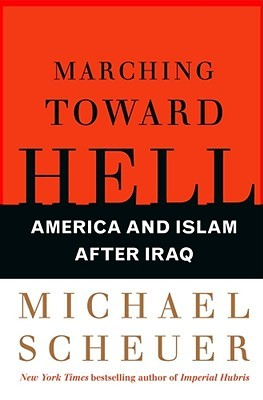 Marching Toward Hell by Michael Scheuer