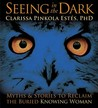 Seeing in the Dark: Myths & Stories to Reclaim the Buried, Knowing Woman