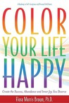 Color Your Life Happy: Create the Success, Abundance and Inner Joy You Deserve; A Roadmap to Self-Acceptance and Personal Fulfillment