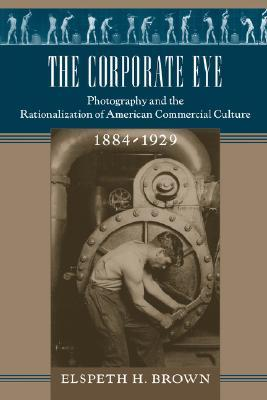 The Corporate Eye: Photography and the Rationalization of American Commercial Culture, 1884–1929
