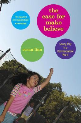 The Case For Make Believe by Susan Linn
