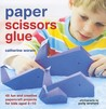 Paper Scissors Glue: 45 Fun and Creative Papercraft Projects for Kids