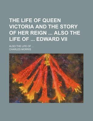 The Life of Queen Victoria and the Story of Her Reign Also the Life of Edward VII; Also the Life of