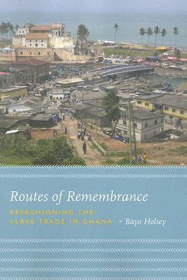 Routes of Remembrance: Refashioning the Slave Trade in Ghana