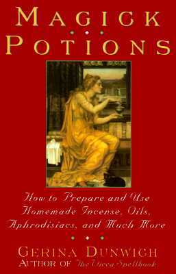 Magick Potions: How to Prepare and Use Homemade Incense, Oils, Aphordisacs,and Much More