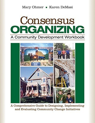 Consensus Organizing: A Community Development Workbook: A Comprehensive Guide to Designing, Implementing, and Evaluating Community Change Initiatives