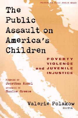 The Public Assault on America's Children: Poverty, Violence and Juvenile Injustice (Teaching For Social Justice Series)